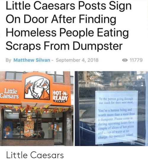 Homeless, Little Caesars, and Pizza: Little Caesars Posts Sign  On Door After Finding  Homeless People Eating  Scraps From Dumpster  By Matthew Silvan  September 4, 2018  Little  Caesars  HOT-N  To the person going through  our trash for their next meal,  You're a human being and  worth more than a meal from  a dumpster. Please come in  during operating hours for a  couple of slices of hot pizza  and a cup of water at no  charge. No questhots asked Little Caesars