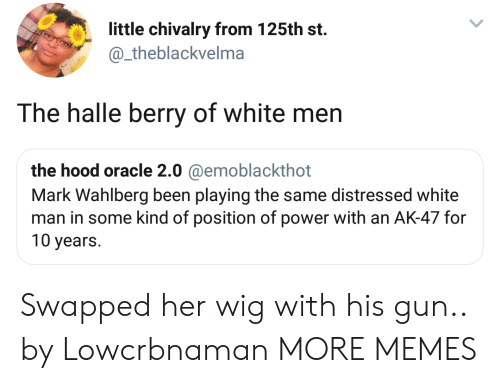 Dank, Memes, and Target: little chivalry from 125th st.  @_theblackvelma  The halle berry of white men  the hood oracle 2.0 @emoblackthot  Mark Wahlberg been playing the same distressed white  man in some kind of position of power with an AK-47 for  10 years. Swapped her wig with his gun.. by Lowcrbnaman MORE MEMES