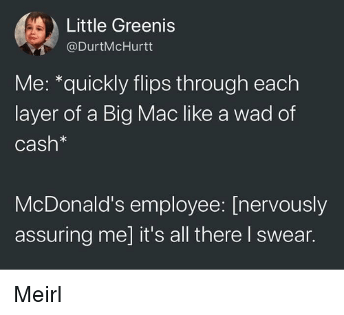 McDonalds, MeIRL, and A Big Mac: Little Greenis  @DurtMcHurtt  Me: *quickly flips through each  layer of a Big Mac like a wad of  Cash*  McDonald's employee: [nervously  assuring me] it's all there I swear. Meirl