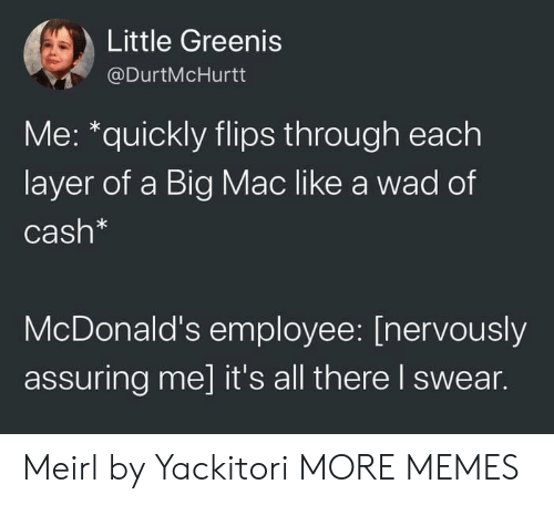 Dank, McDonalds, and Memes: Little Greenis  @DurtMcHurtt  Me: *quickly flips through each  layer of a Big Mac like a wad of  Cash*  McDonald's employee: [nervously  assuring me] it's all there I swear. Meirl by Yackitori MORE MEMES