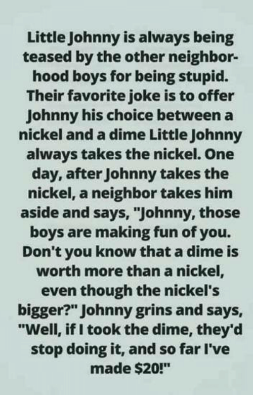 """Memes, Hood, and Boys: Little Johnny is always being  teased by the other neighbor-  hood boys for being stupid.  Their favorite joke is to offer  Johnny his choice between a  nickel and a dime Little Johnny  always takes the nickel. One  day, after Johnny takes the  nickel, a neighbor takes him  aside and says, """"Johnny, those  boys are making fun of you.  Don't you know that a dime is  worth more than a nickel,  even though the nickel's  bigger?"""" Johnny grins and says,  """"Well, if I took the dime, they'd  stop doing it, and so far l've  made $20!"""""""