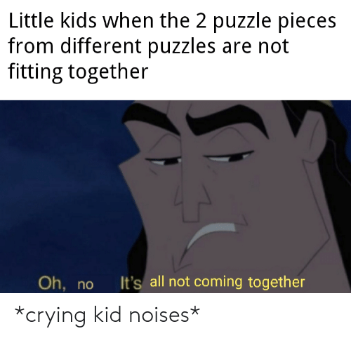 Crying, Kids, and Dank Memes: Little kids when the 2 puzzle pieces  from different puzzles are not  fitting together  It's all not coming together  Oh,  nO *crying kid noises*