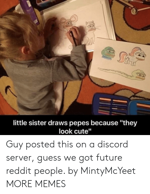 """Cute, Dank, and Future: little sister draws pepes because """"they  look cute"""" Guy posted this on a discord server, guess we got future reddit people. by MintyMcYeet MORE MEMES"""