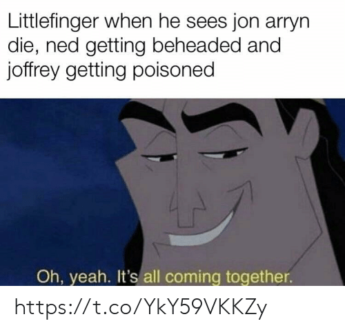 Yeah, All, and Together: Littlefinger when he sees jon arryn  die, ned getting beheaded and  joffrey getting poisoned  Oh, yeah. It's all coming together. https://t.co/YkY59VKKZy