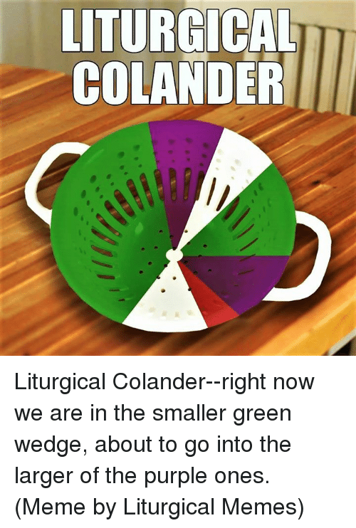 Meme, Memes, and Purple: LITURGICAL  COLANDER Liturgical Colander--right now we are in the smaller green wedge, about to go into the larger of the purple ones.  (Meme by Liturgical Memes)