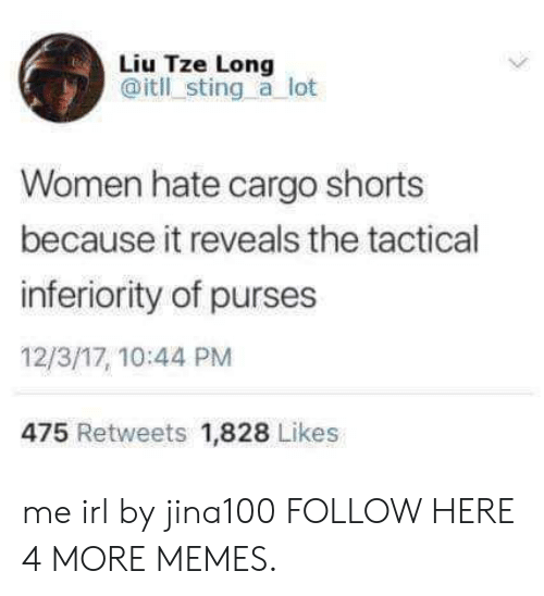Dank, Memes, and Target: Liu Tze Long  @itll sting a lot  Women hate cargo shorts  because it reveals the tactical  inferiority of purses  12/3/17, 10:44 PM  475 Retweets 1,828 Likes me irl by jina100 FOLLOW HERE 4 MORE MEMES.