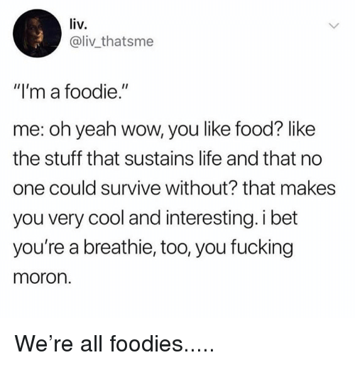 """Dank, Food, and Fucking: liv.  @liv thatsme  """"I'm a foodie.""""  me: oh yeah wow, you like food? like  the stuff that sustains life and that no  one could survive without? that makes  you very cool and interesting. i bet  you're a breathie, too, you fucking  moron. We're all foodies....."""