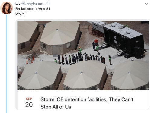 Area 51, Ice, and Storm: Liv @LivvyFanon 5h  .  Broke: storm Area 51  Woke:  2R  Storm ICE detention facilities, They Can't  SEP  20  Stop All of Us