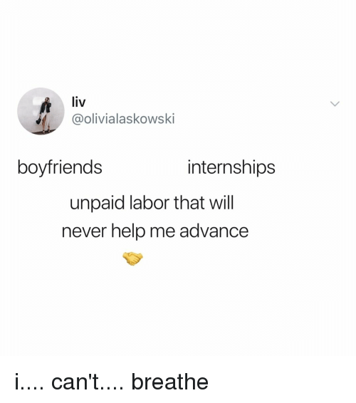 Help, Relatable, and Never: liv  olivialaskowski  boyfriends  internships  unpaid labor that will  never help me advance i.... can't.... breathe