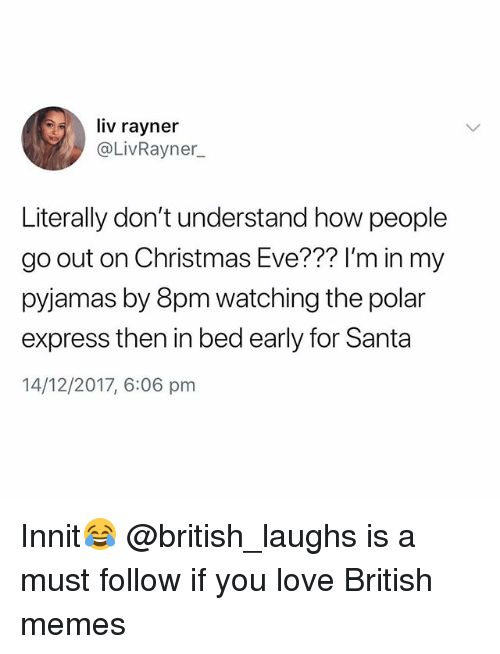 Christmas, Love, and Memes: liv rayner  @LivRaynen  Literally don't understand how people  go out on Christmas Eve??? l'm in my  pyjiamas by 8pm watching the poar  express then in bed early for Santa  14/12/2017, 6:06 pnm Innit😂 @british_laughs is a must follow if you love British memes