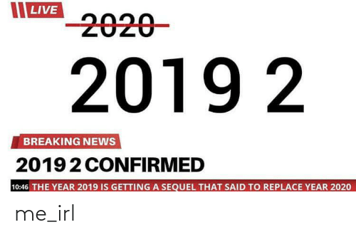 News, Breaking News, and Live: LIVE  -2020-  2019 2  BREAKING NEWS  20192 CONFIRMED  10:46 THE YEAR 2019 IS GETTING A SEQUEL THAT SAID TO REPLACE YEAR 2020 me_irl
