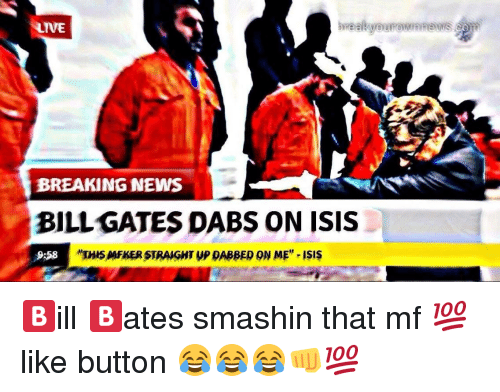 Bill Gates, The Dab, and Isis: LIVE  BREAKING NEWS  BILL GATES DABS ON ISIS  9:58  THIS AAFKER STRAIGHT yP DABBED ON ME  ISIS