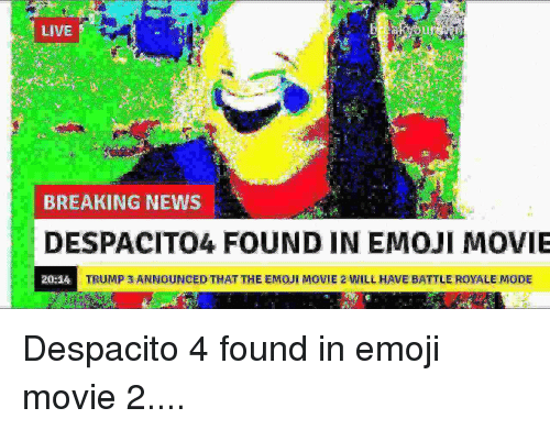 Emoji, News, and Breaking News: LIVE  BREAKING NEWS  DESPACITO4 FOUND IN EMOJI MOVIE  20:14  TRUMP 3 ANNOUNCED THAT THE EMOJİ MOVIE 2 WILL HAVE BATTLE ROYALE MODE