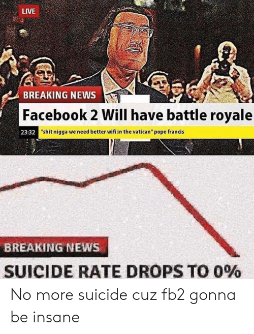 """Facebook, News, and Pope Francis: LIVE  BREAKING NEWS  Facebook 2 Will have battle royale  23:32  """"shit nigga we need better wifi in the vatican"""" pope francis  BREAKING NEWS  SUICIDE RATE DROPS TO 0% No more suicide cuz fb2 gonna be insane"""