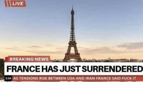 News, Breaking News, and France: LIVE  BREAKING NEWS  FRANCE HAS JUST SURRENDERED  2:34 AS TENSIONS RISE BETWEEN USA AND IRAN FRANCE SAID FUCK IT Damn frenchies