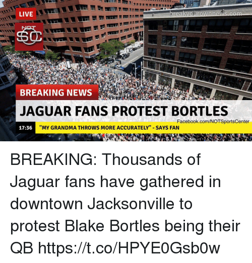 "Facebook, Grandma, and News: LIVE  BREAKING NEWS  JAGUAR FANS PROTEST BORTLES  Facebook.com/NOTSportsCenter  17:36  ""MY GRANDMA THROWS MORE ACCURATELY"" SAYS FAN BREAKING: Thousands of Jaguar fans have gathered in downtown Jacksonville to protest Blake Bortles being their QB https://t.co/HPYE0Gsb0w"