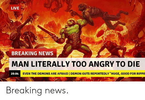 """News, Breaking News, and Good: LIVE  BREAKING NEWS  MAN LITERALLY TOO ANGRY TO DIE  20:04 EVEN THE DEMONS ARE AFRAID   DEMON GUTS REPORTEDLY """"HUGE, GOOD FOR RIPPI Breaking news."""