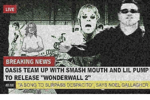 """News, Oasis, and Smashing: LiVE  BREAKING NEWS  OASIS TEAM UP WITH SMASH MOUTH AND LIL PUMP  TO RELEASE """"WONDERWALL 2""""  22-12  A SONG TO SURPASS DESPACITO SAYS NOEL GALLAGHER"""