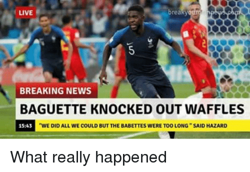 """Memes, News, and Breaking News: LIVE  breaky  BREAKING NEWS  BAGUETTE KNOCKED OUT WAFFLES  15:43  """"WE DID ALL WE COULD BUT THE BABETTES WERE TOO LONG SAID HAZARD What really happened"""