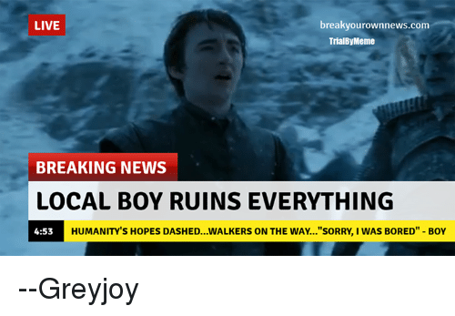 """Memes, 🤖, and Local: LIVE  breaky ownnews.com  Trial Meme  BREAKING NEWS  LOCAL BOY RUINSEVERYTHING  HUMANITY S HOPES DASHED...WALKERS ON THE WAY...""""SORRY, I WAS BORED"""" BOY  4:53 --Greyjoy"""