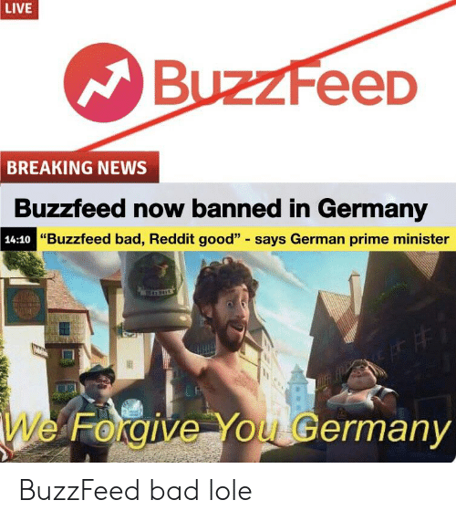 """Bad, News, and Reddit: LIVE  BuzzFeeD  BREAKING NEWS  Buzzfeed now banned in Germany  """"Buzzfeed bad, Reddit good"""" says German prime minister  14:10  We Forgive You Germany BuzzFeed bad lole"""