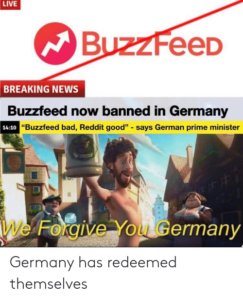 """Bad, News, and Reddit: LIVE  BuzzFeeD  BREAKING NEWS  Buzzfeed now banned in Germany  """"Buzzfeed bad, Reddit good"""" says German prime minister  14:10""""B  e Forgive You Germany Germany has redeemed themselves"""