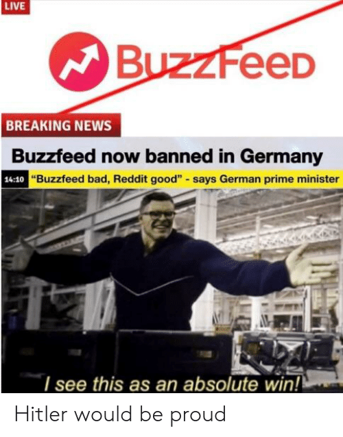 "Bad, News, and Reddit: LIVE  BuzzFeeD  BREAKING NEWS  Buzzfeed now banned in Germany  ""Buzzfeed bad, Reddit good"" says German prime minister  14:10  l see this as an absolute win! Hitler would be proud"
