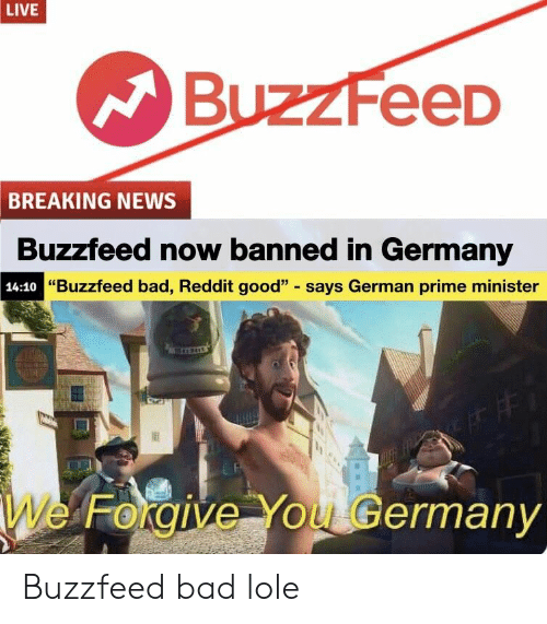 "Bad, News, and Reddit: LIVE  BuzzFeeD  BREAKING NEWS  Buzzfeed now banned in Germany  ""Buzzfeed bad, Reddit good"" says German prime minister  14:10  We  rorgIve You Germany Buzzfeed bad lole"