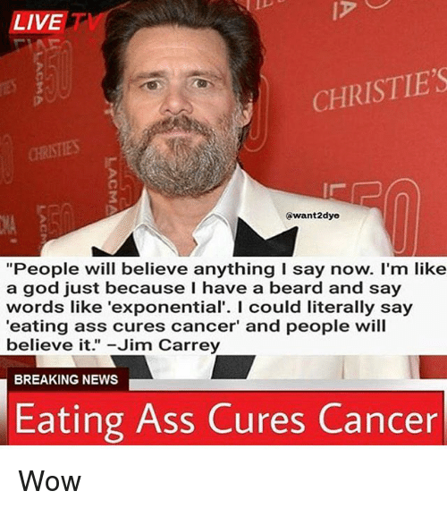 """Ass, Beard, and God: LIVE  CHRISTIE'S  CHRISTIES  @want2dye  """"People will believe anything I say now. I'm like  a god just because I have a beard and say  words like 'exponential'. I could literally say  'eating ass cures cancer' and people will  believe it. -Jim Carrey  BREAKING NEWS  Eating Ass Cures Cancer Wow"""
