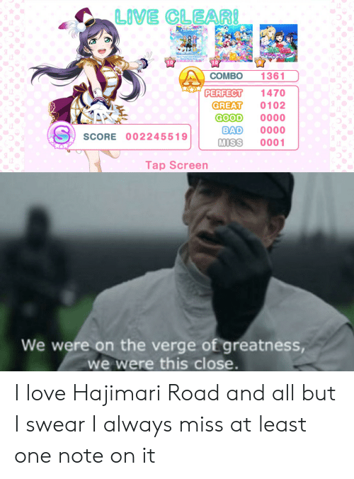 Bad, Love, and Good: LIVE CLEARI  1361  COMBO  IDPERFECT  1470  GREAT  GOOD  BAD  MISS  0102  0000  0000  0001  SCORE 002245519  Tap Screen  We were on the verge of greatness,  we were this close. I love Hajimari Road and all but I swear I always miss at least one note on it