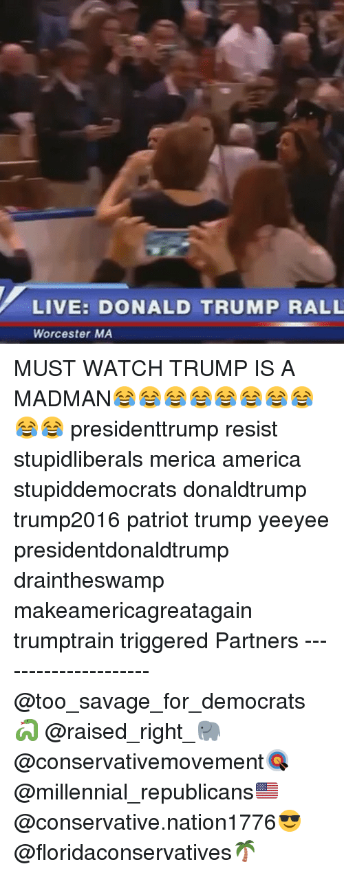 America, Donald Trump, and Memes: LIVE: DONALD TRUMP RALL  Worcester MA MUST WATCH TRUMP IS A MADMAN😂😂😂😂😂😂😂😂😂😂 presidenttrump resist stupidliberals merica america stupiddemocrats donaldtrump trump2016 patriot trump yeeyee presidentdonaldtrump draintheswamp makeamericagreatagain trumptrain triggered Partners --------------------- @too_savage_for_democrats🐍 @raised_right_🐘 @conservativemovement🎯 @millennial_republicans🇺🇸 @conservative.nation1776😎 @floridaconservatives🌴
