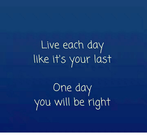 Live Each Da Like It S Your Last One Day You Will Be Right Meme On Me Me