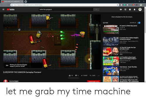 Dope, Facts, and Rap: [LIVE] ENTER THE GUNGEON Ga  a https://www.youtube.com/watch?v B94S6SZjwyo  23  YouTube  enter the gungeon  Chat is disabled for this live stream.  Up next  Al Learns to Write Rap Lyrics!  carykh  626K views  AI-GENERATED RAP  TIVE  THE PTRALE SETE  RGRETS FOR THEİRANTS  16:04  6 Lessons from Hollow Knight's  immersive tutorial  Adam Millard - The Architect of G...  247K views  lessons  mmersive tutonal  10:35  10 Tiny DIY Foods You Can  ACTUALLY EAT!  DOPE or NOPE  Recommended for you  24:00 New  uge  ::.::: Ay  Is it Possible to Beat Super  Mario 64 DS Without Mario?  Nathaniel Bandy  1.4M views  WITHOUT  ARIO18:58  Waiting for DevolverDigital  January 15, 2015 at 7:00 PM  Tech Demos - Scott The Woz  Scott The Woz  879K views  TECH  [LIVE ENTER THE GUNGEON Gameplay Premiere!  11:33  30 14 SHARE  SAVE  107 FACTS YOU SHOULD KNOW  ABOUT VIDEO GAMES!!! S4 E14  107  FACTS  107 Stardew Valley Facts YOU  DevolverDigital  Should Know I The Leaderboard let me grab my time machine