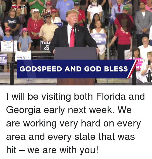 God, Florida, and Georgia: LIVE ERIE, PA  SES  KBEP  ERIC  HU  DIC  Co  HIRE  MER  MP  GODSPEED AND GOD BLESS I will be visiting both Florida and Georgia early next week. We are working very hard on every area and every state that was hit – we are with you!