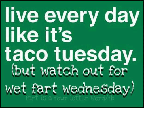 Live Every Day Like It's Taco Tuesday but Watch Out for Wet Fart