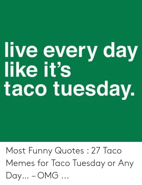 Live Every Day Like It\'s Taco Tuesday Most Funny Quotes 27 ...