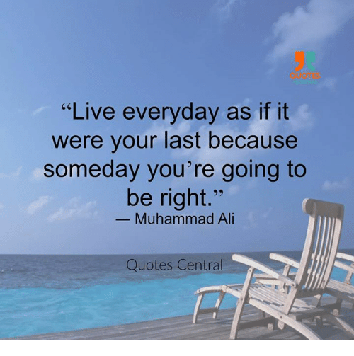 Live Everyday As If It Were Your Last Because Someday Youre Going