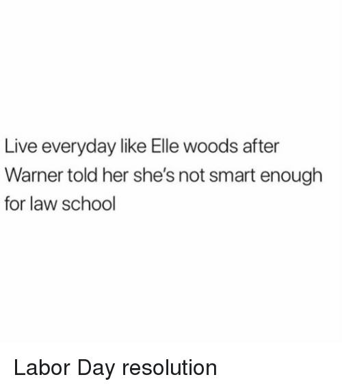 School, Labor Day, and Live: Live everyday like Elle woods after  Warner told her she's not smart enough  for law school Labor Day resolution