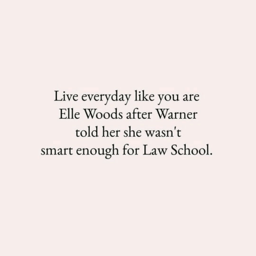School, Live, and Law School: Live everyday like you are  Elle Woods after Warner  told her she wasn't  smart enough for Law School.