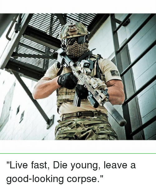 live fast die young and be a good looking corpse