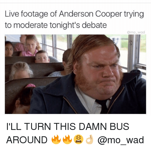 Anderson Cooper, Live, and Dank Memes: Live footage of Anderson Cooper trying  to moderate tonight's debate  amo wad I'LL TURN THIS DAMN BUS AROUND 🔥🔥😩👌🏼 @mo_wad