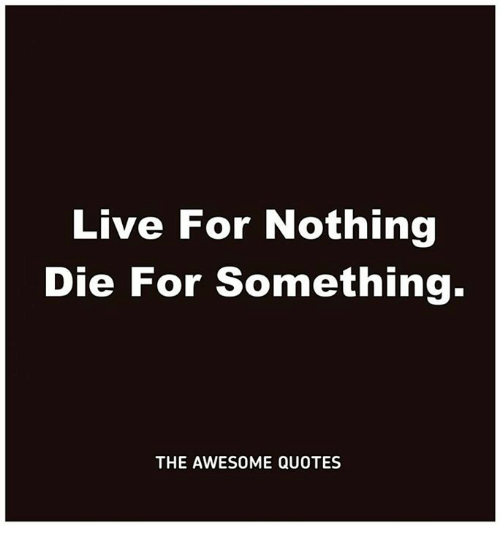 Live For Nothing Die For Something The Awesome Quotes Live Meme On