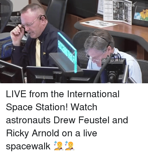 Dank, Live, and Space: LIVE from the International Space Station! Watch astronauts Drew Feustel and Ricky Arnold on a live spacewalk 👨‍🚀👨‍🚀