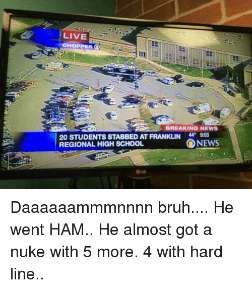 Bruh, News, and School: LIVE  HOPPER O  BREAKING NEWS  20 STUDENTS STABBED ATFRANKLIN  NEWS  REGIONAL HIGH SCHOOL Daaaaaammmnnnn bruh....  He went HAM.. He almost got a nuke with 5 more. 4 with hard line..