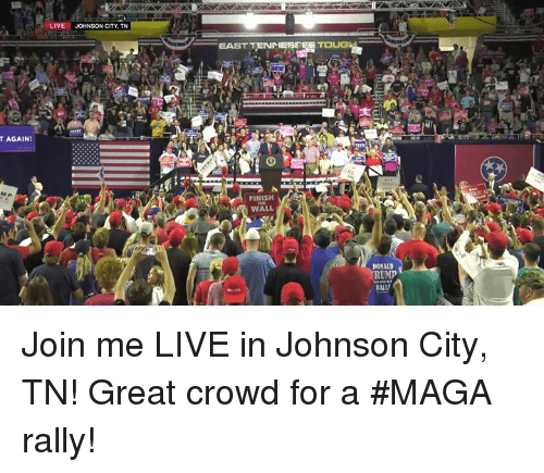 join.me, Live, and Rally: LIVE  JOHNSON CITY, TN  EAST TENMERS  T AGAIN!  FINISH  WALL  DONALD  RUMP  BNLL Join me LIVE in Johnson City, TN! Great crowd for a #MAGA rally!