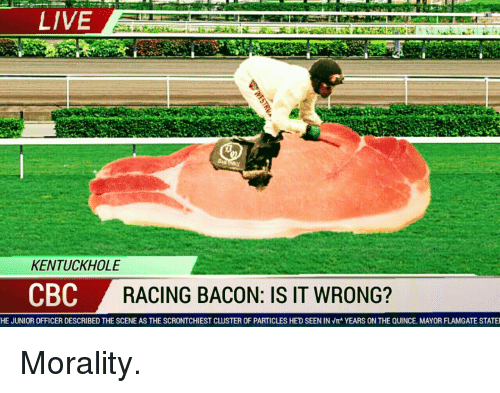 Live, Morality, and Bacon: LIVE  KENTUCKHOLE  CBC  RACING BACON: IS IT WRONG?  HE JUNIOR OFFICER DESCRIBED THE SCENE AS THE SCRONTCHIEST CLUSTER OF PARTICLES HE'D SEEN IN  YEARS ON THE QUINCE MAYOR FLAMGATE STATE