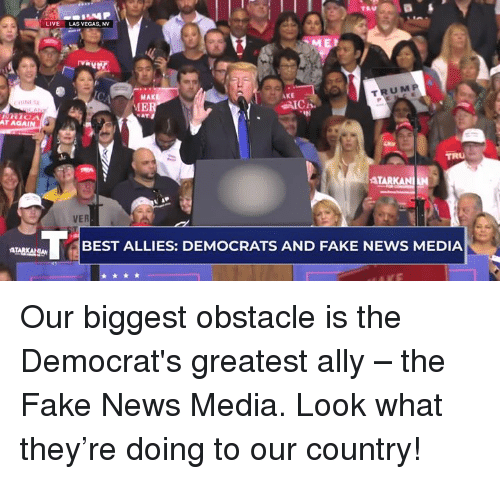 Fake, News, and Las Vegas: LIVE  LAS VEGAS, NV  MAK  IE  TRUM P  AKE  AT AGAİ  TARK  BEST ALLIES: DEMOCRATS AND FAKE NEWS MEDIA Our biggest obstacle is the Democrat's greatest ally – the Fake News Media. Look what they're doing to our country!