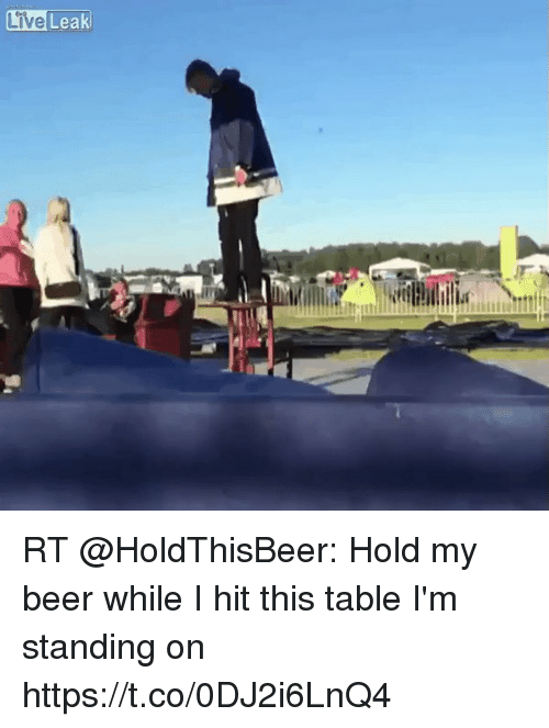 Live Leak Live RT Hold My Beer While I Hit This Table I'm Standing
