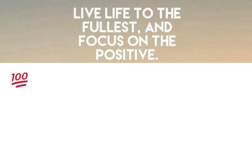 Live Life To The Fullest And Focus On The Positive Meme On Meme
