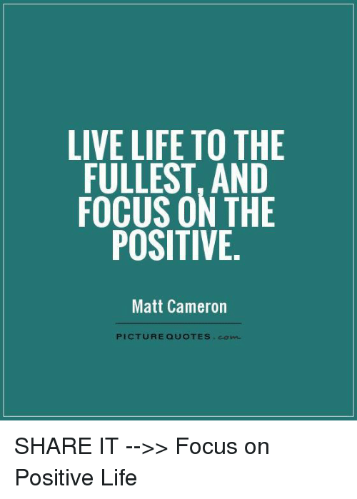 Live Life To The Fullest Quotes Alluring Live Life To The Fullest And Focus On The Positive Matt Cameron